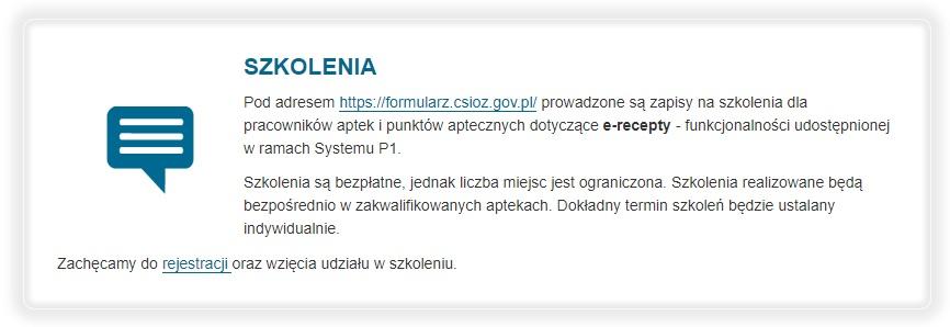 Pod adresem https://formularz.csioz.gov.pl/(Otworzy się w nowej karcie) prowadzone są zapisy na szkolenia dla pracowników aptek i punktów aptecznych dotyczące e-recepty - funkcjonalności udostępnionej w ramach Systemu P1.    Szkolenia są bezpłatne, jednak liczba miejsc jest ograniczona. Szkolenia realizowane będą bezpośrednio w zakwalifikowanych aptekach. Dokładny termin szkoleń będzie ustalany indywidualnie.  Zachęcamy do rejestracji (Otworzy się w nowej karcie)oraz wzięcia udziału w szkoleniu.